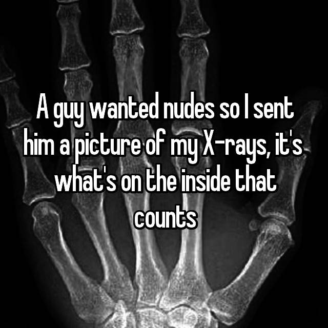 A guy wanted nudes so I sent him a picture of my X-rays, it's  what's on the inside that counts
