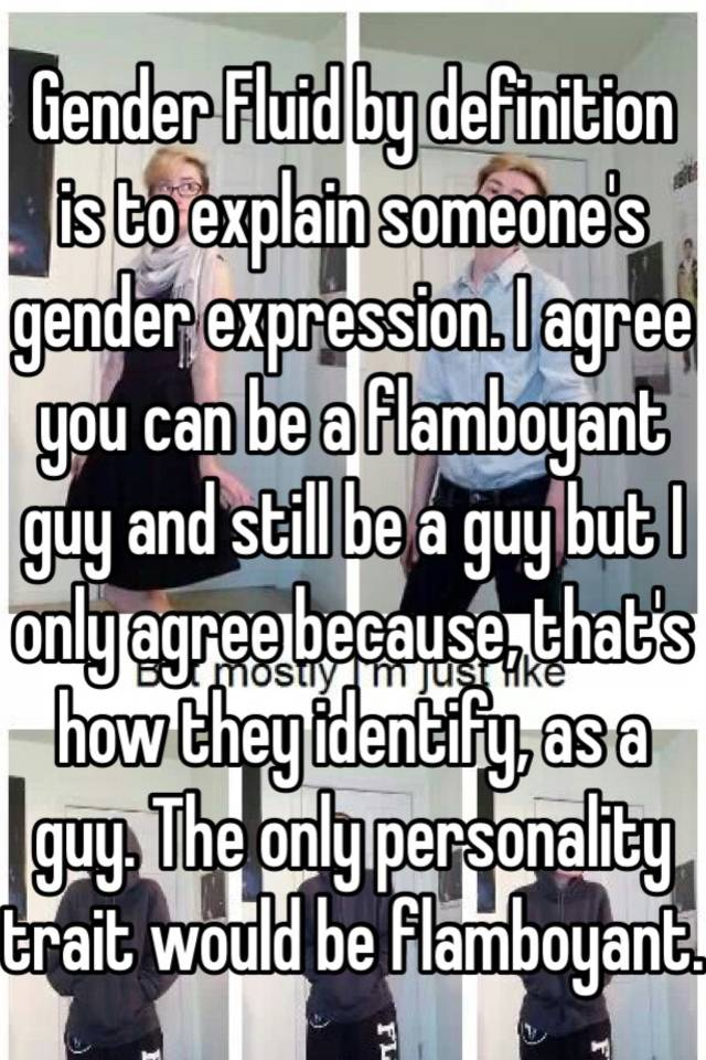 Gender Fluid By Definition Is To Explain Someoneu0027s Gender Expression. I  Agree You Can Be A Flamboyant Guy And Still Be A Guy But I Only Agree  Because, ...
