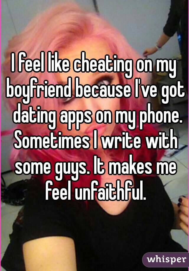 i feel like cheating on my boyfriend because i ve got dating apps on