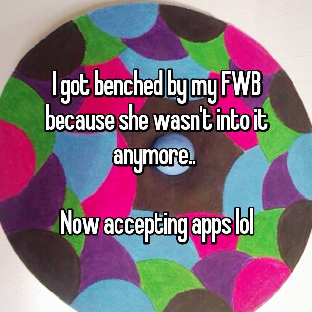 I got benched by my FWB because she wasn't into it anymore..   Now accepting apps lol