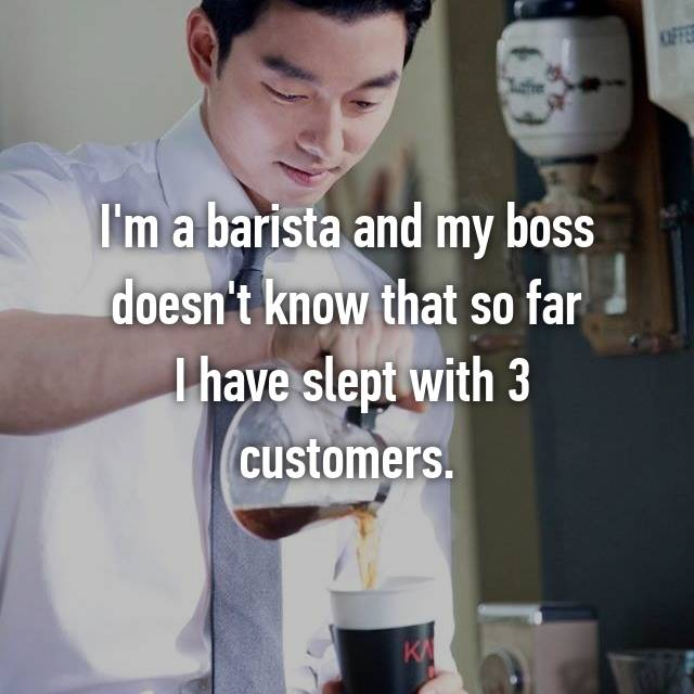 I'm a barista and my boss doesn't know that so far  I have slept with 3 customers.