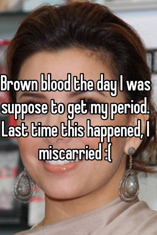 Brown blood the day I was suppose to get my period  Last time this