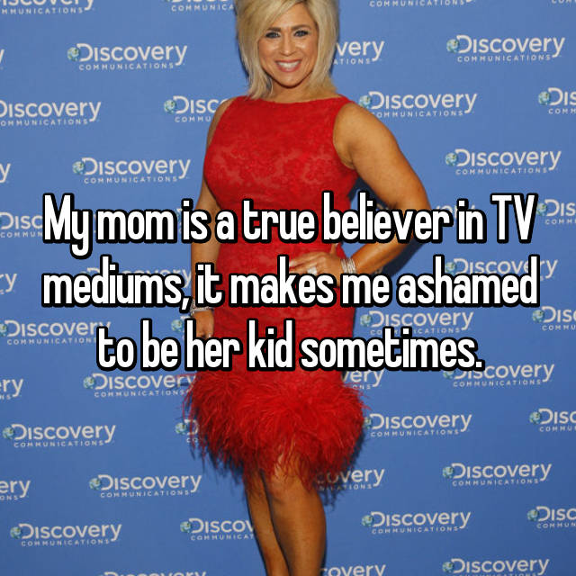 My mom is a true believer in TV mediums, it makes me ashamed to be her kid sometimes.
