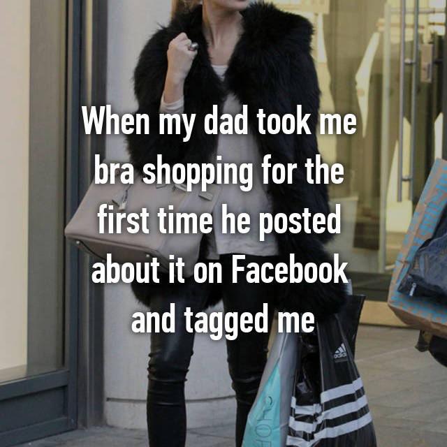 When my dad took me  bra shopping for the  first time he posted  about it on Facebook  and tagged me