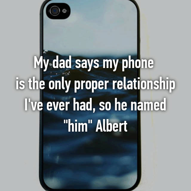 "My dad says my phone  is the only proper relationship I've ever had, so he named ""him"" Albert"