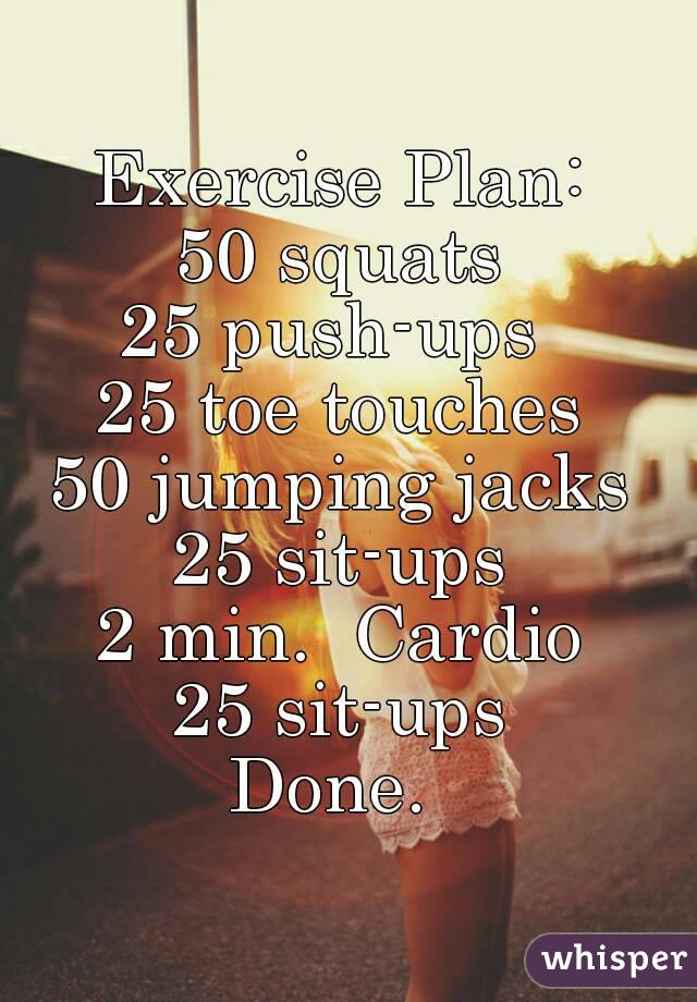 Exercise Plan: 50 squats 25 push-ups 25 toe touches 50