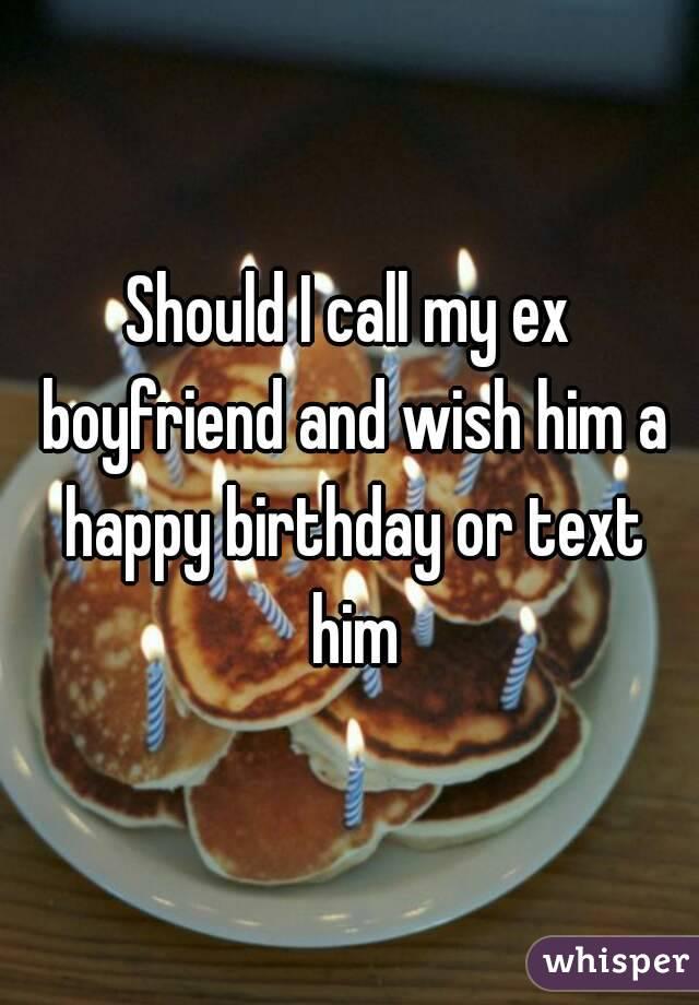 Should I call my ex boyfriend and wish him a happy birthday or text him