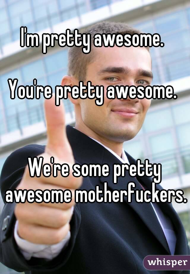 you re pretty awesome