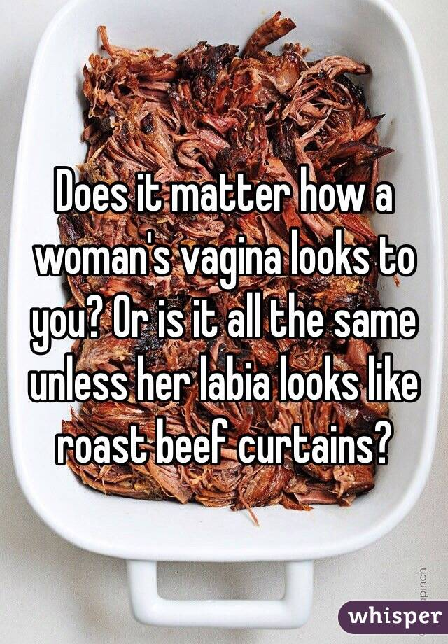 Does It Matter How A Womanu0027s Vagina Looks To You? Or Is It All The Same  Unless Her Labia Looks Like Roast Beef Curtains?