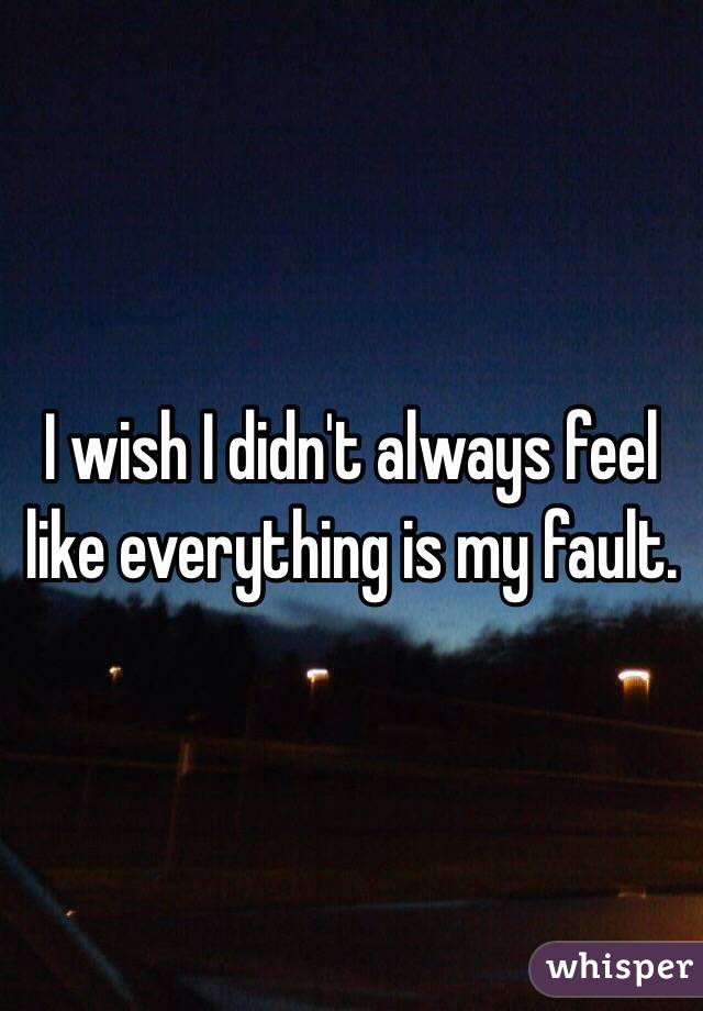 I wish I didn't always feel li...