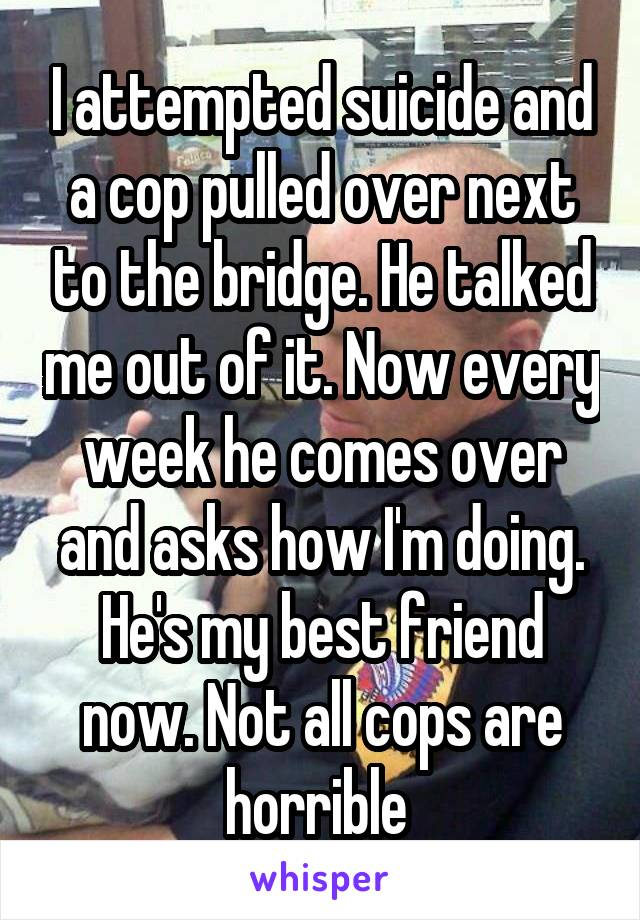 I attempted suicide and a cop pulled over next to the bridge. He talked me out of it. Now every week he comes over and asks how I'm doing. He's my best friend now. Not all cops are horrible
