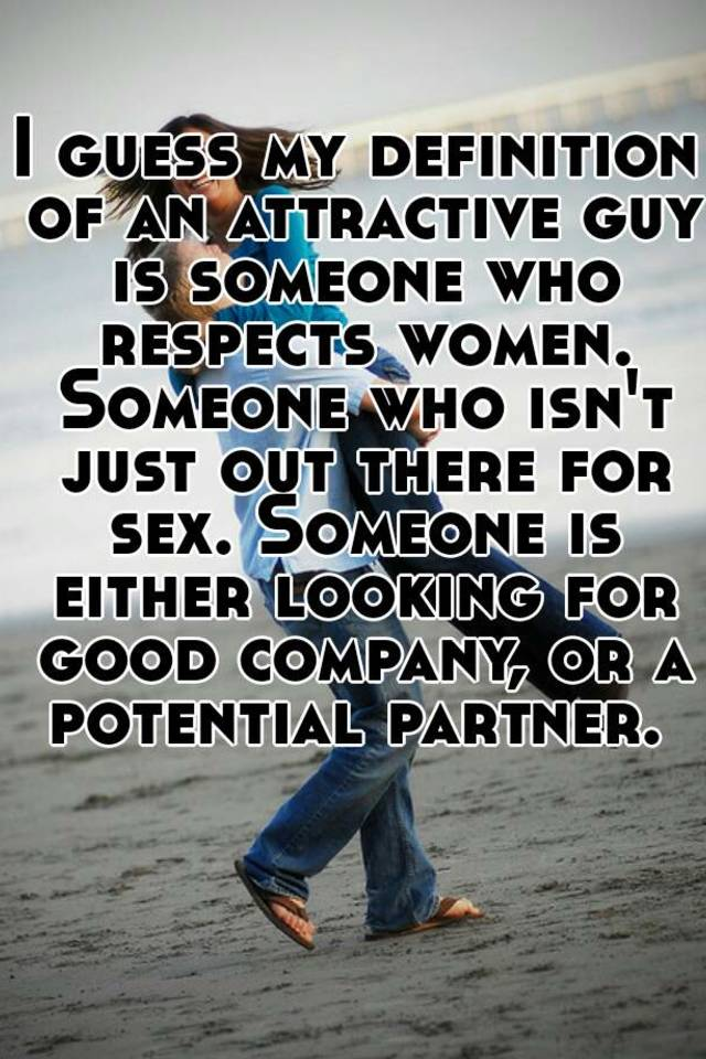 i guess my definition of an attractive guy is someone who respects