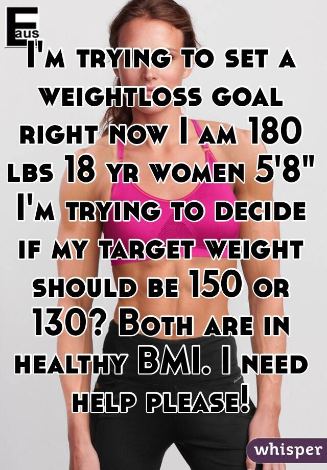 I'm trying to set a weightloss goal right now I am 180 lbs 18 yr