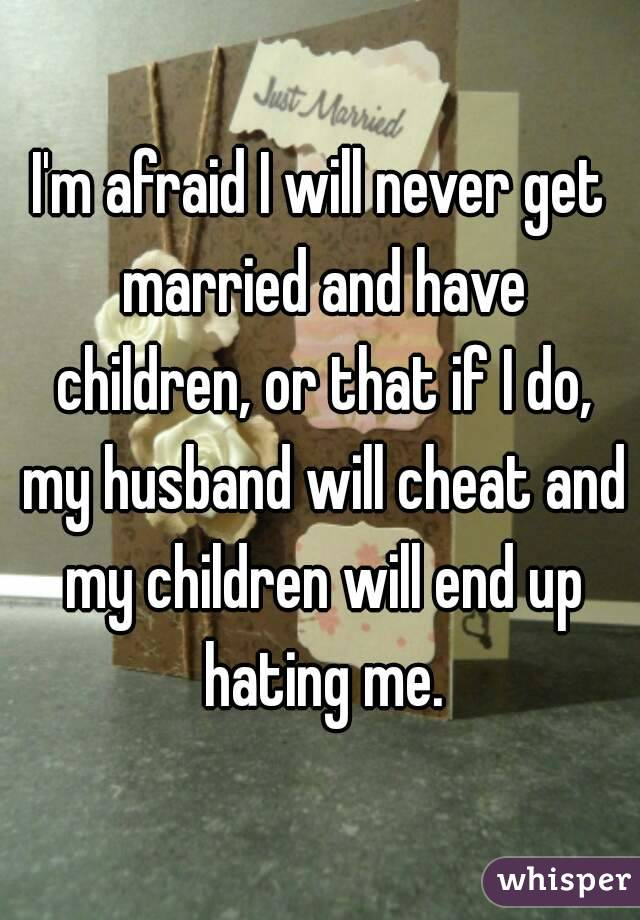 I'm afraid I will never get married and have children, or
