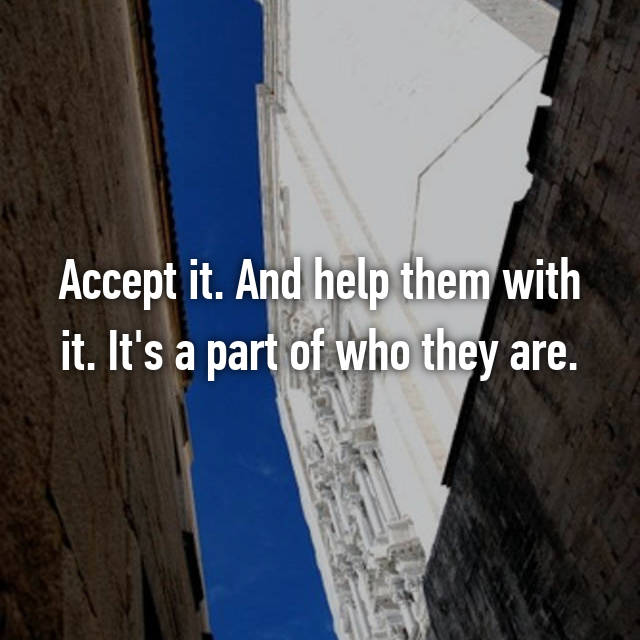 Accept it. And help them with it. It's a part of who they are.
