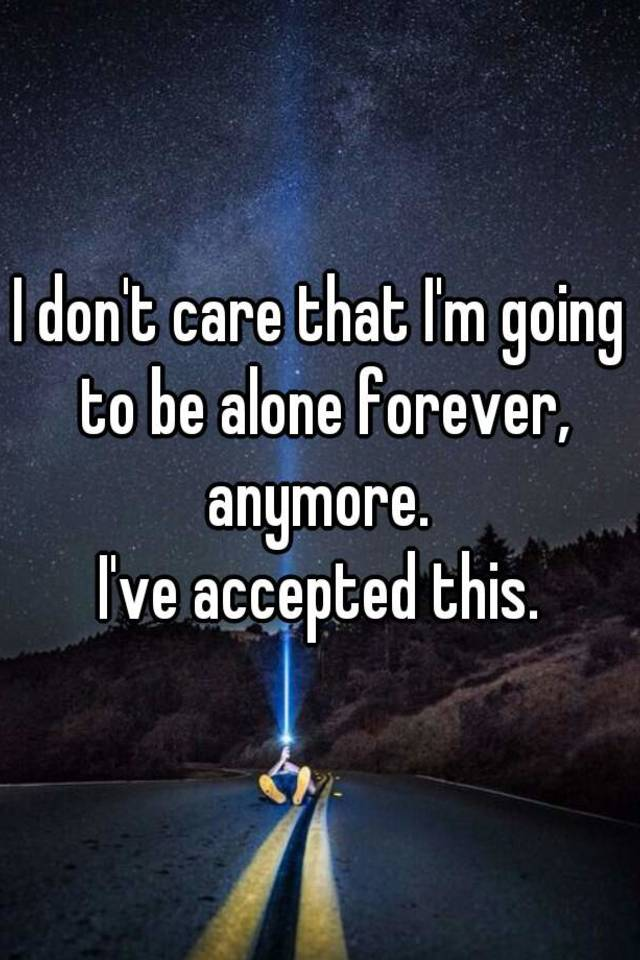 i don t care that i m going to be alone forever anymore i ve