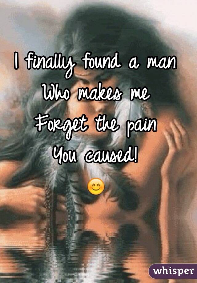 I finally found a man  Who makes me  Forget the pain  You caused! 😊