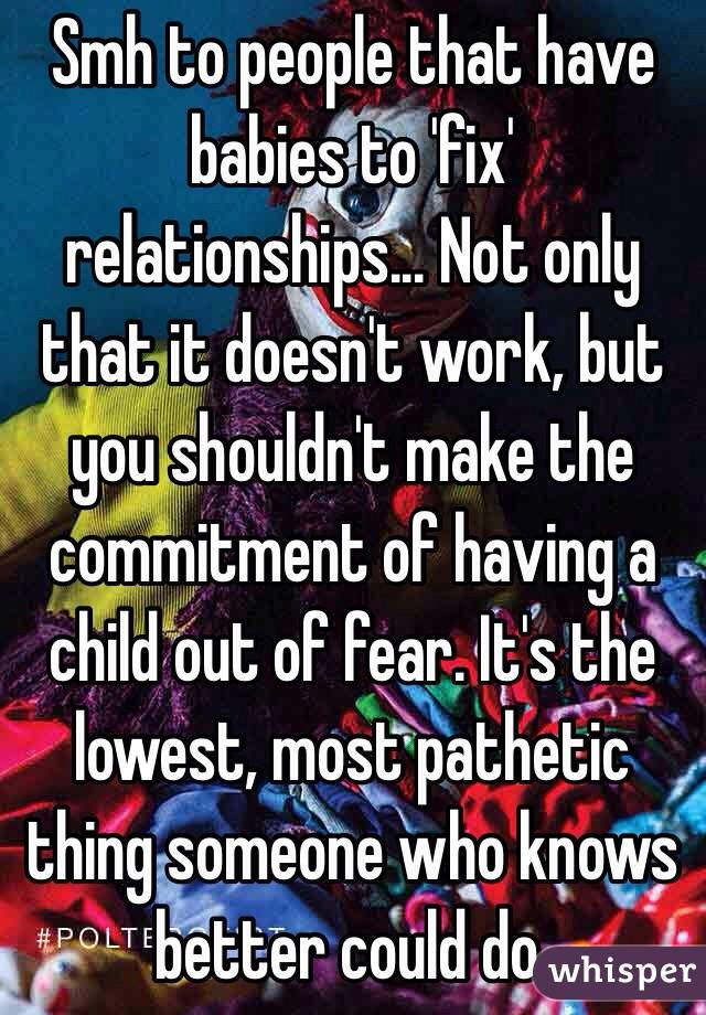 Smh to people that have babies to 'fix' relationships... Not only that it doesn't work, but you shouldn't make the commitment of having a child out of fear. It's the lowest, most pathetic thing someone who knows better could do.