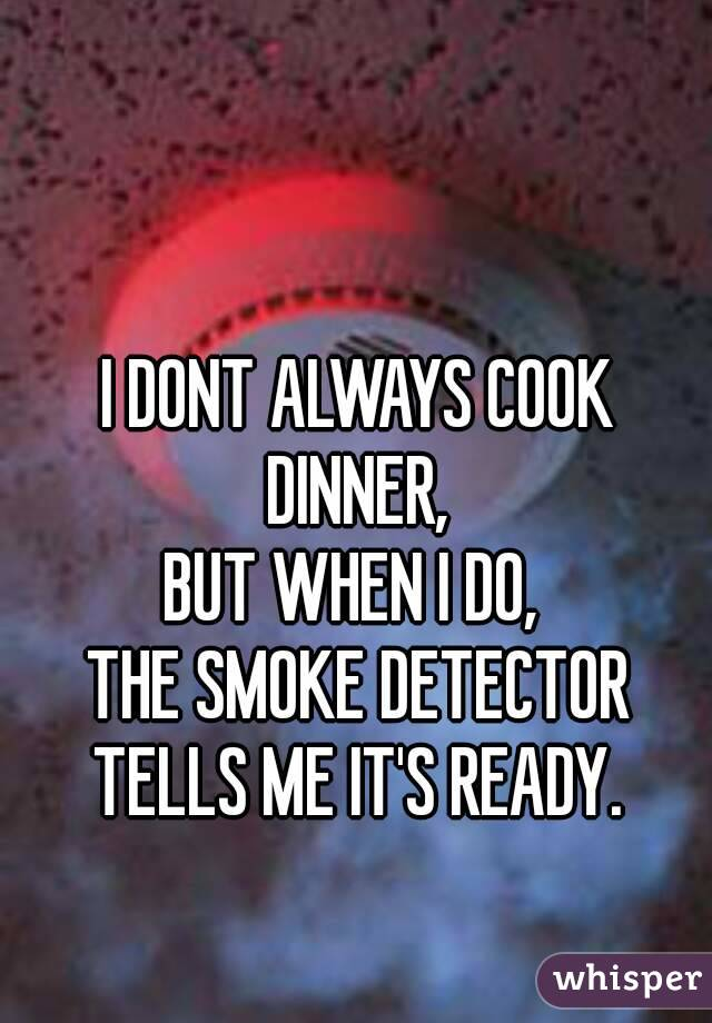 I DONT ALWAYS COOK DINNER,  BUT WHEN I DO,  THE SMOKE DETECTOR TELLS ME IT'S READY.