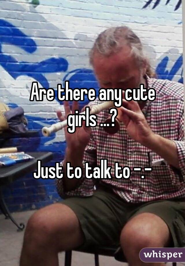 Are there any cute girls ...?   Just to talk to -.-