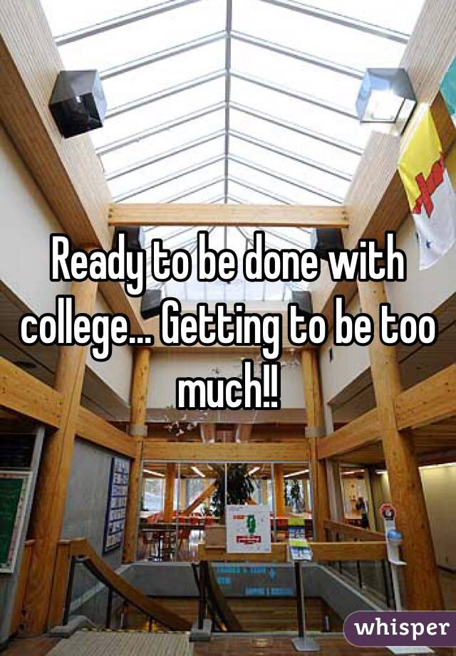 Ready to be done with college... Getting to be too much!!