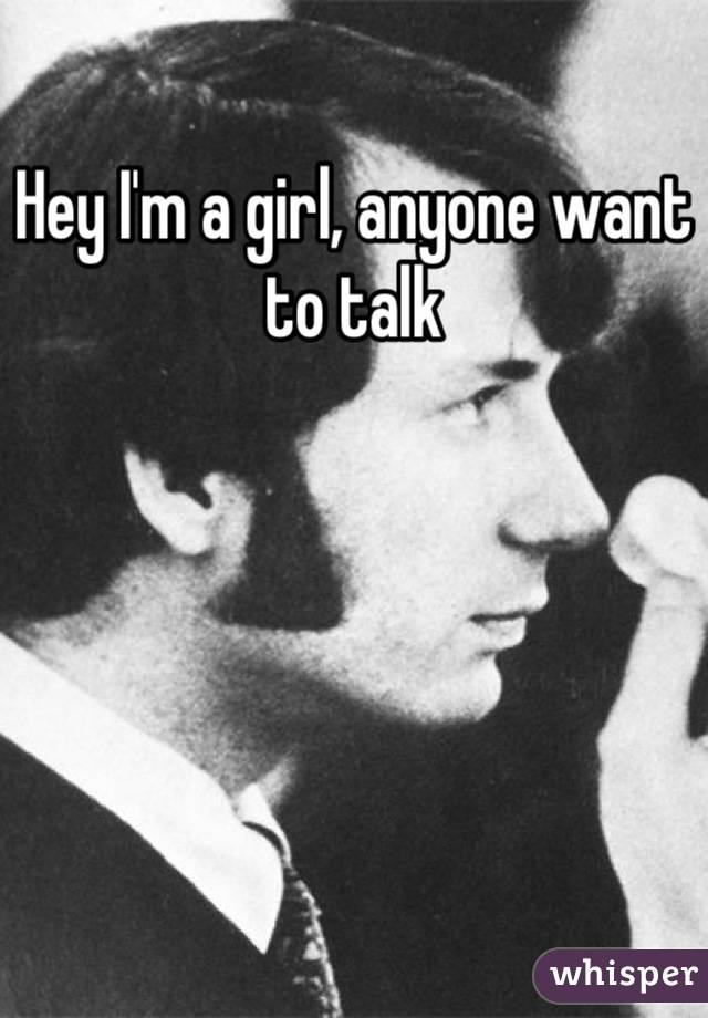 Hey I'm a girl, anyone want to talk