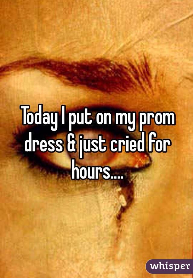 Today I put on my prom dress & just cried for hours....