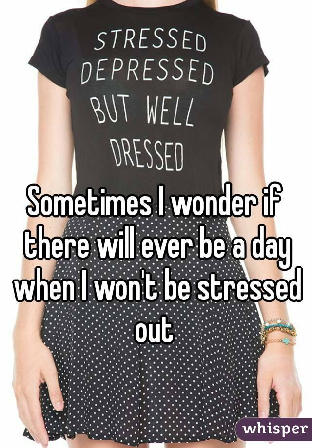 Sometimes I wonder if there will ever be a day when I won't be stressed out
