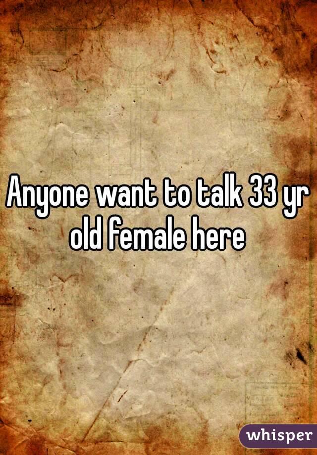 Anyone want to talk 33 yr old female here