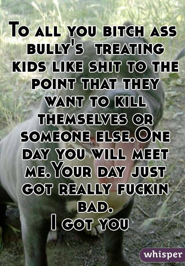 To all you bitch ass bully's  treating kids like shit to the point that they want to kill themselves or someone else.One day you will meet me.Your day just got really fuckin bad. I got you