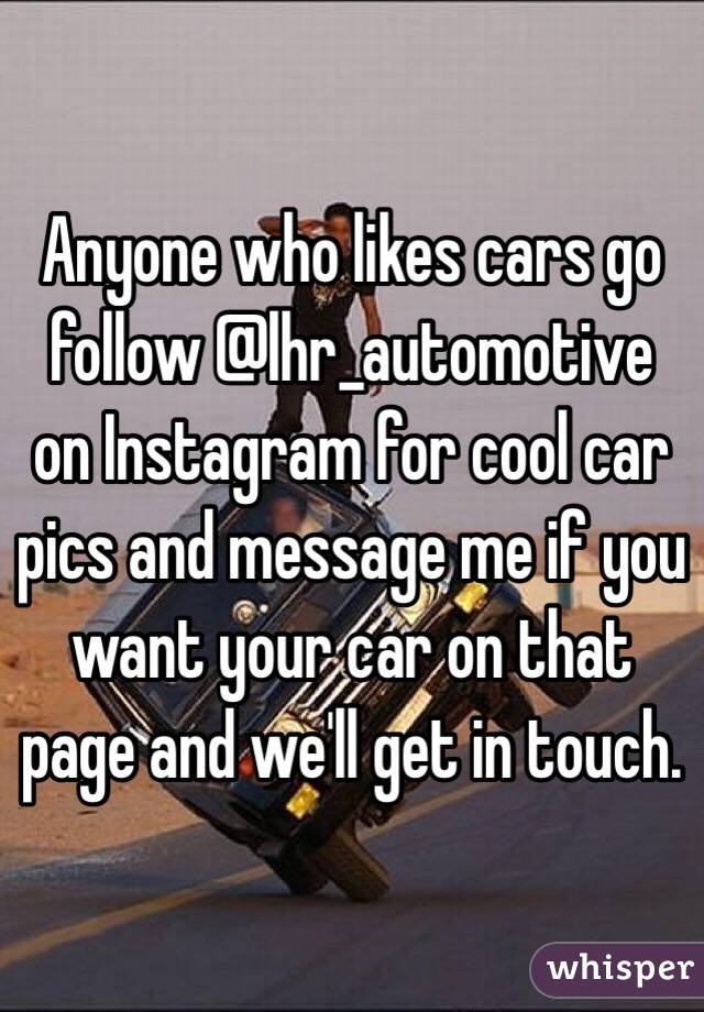 Anyone who likes cars go follow @lhr_automotive on Instagram for cool car pics and message me if you want your car on that page and we'll get in touch.