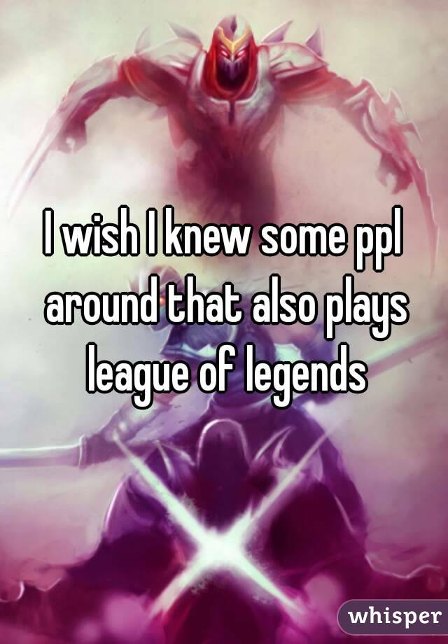 I wish I knew some ppl around that also plays league of legends