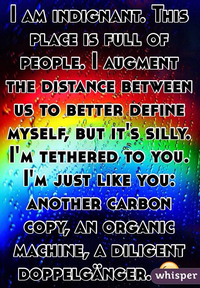 I am indignant. This place is full of people. I augment the distance between us to better define myself, but it's silly. I'm tethered to you. I'm just like you: another carbon copy, an organic machine, a diligent  doppelgänger. 😘