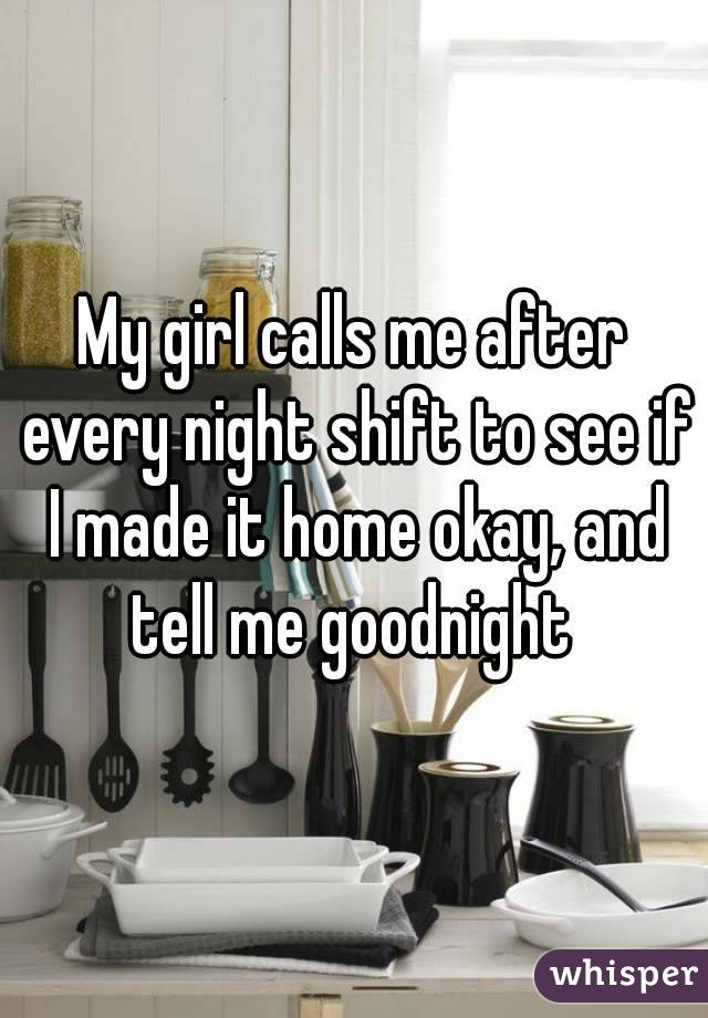 My girl calls me after every night shift to see if I made it home okay, and tell me goodnight