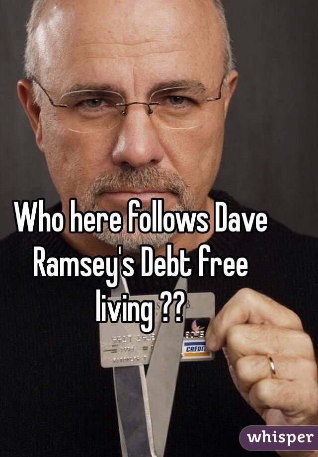 Who here follows Dave Ramsey's Debt free living ??