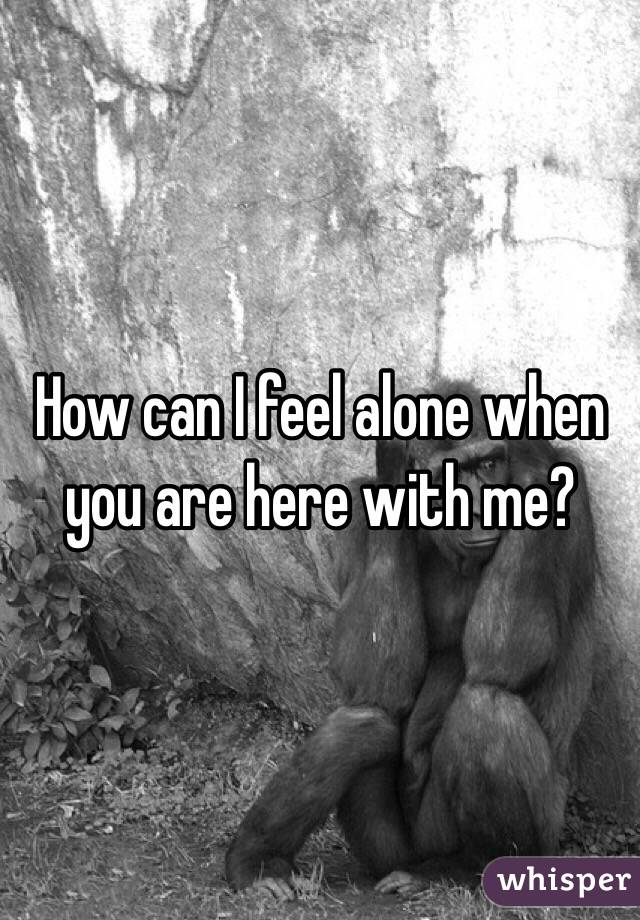 How can I feel alone when you are here with me?