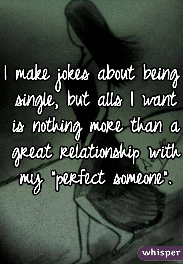 """I make jokes about being single, but alls I want is nothing more than a great relationship with my """"perfect someone""""."""