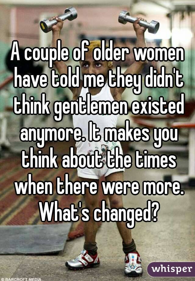 A couple of older women have told me they didn't think gentlemen existed anymore. It makes you think about the times when there were more. What's changed?