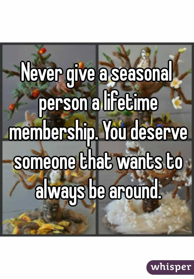 Never give a seasonal person a lifetime membership. You deserve someone that wants to always be around.