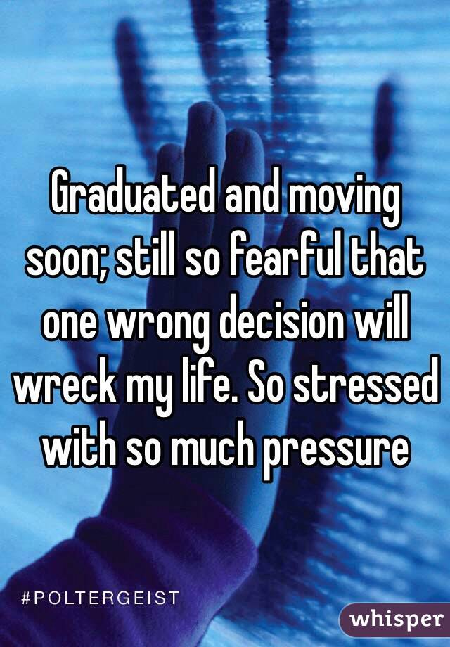 Graduated and moving soon; still so fearful that one wrong decision will wreck my life. So stressed with so much pressure