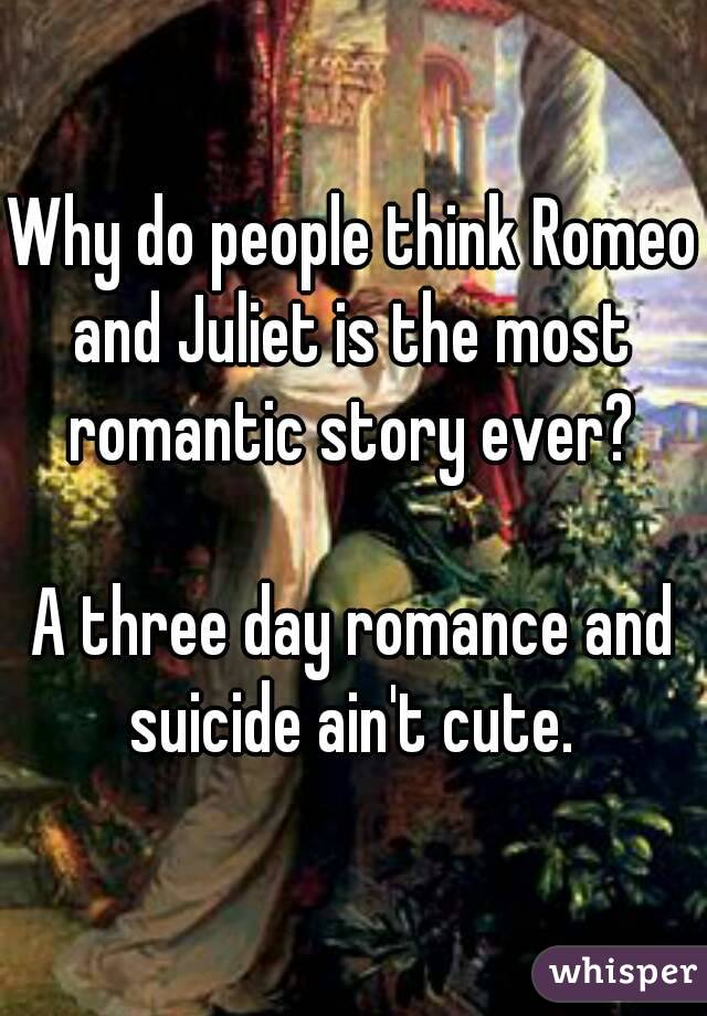 Why do people think Romeo and Juliet is the most romantic story ever?  A three day romance and suicide ain't cute.