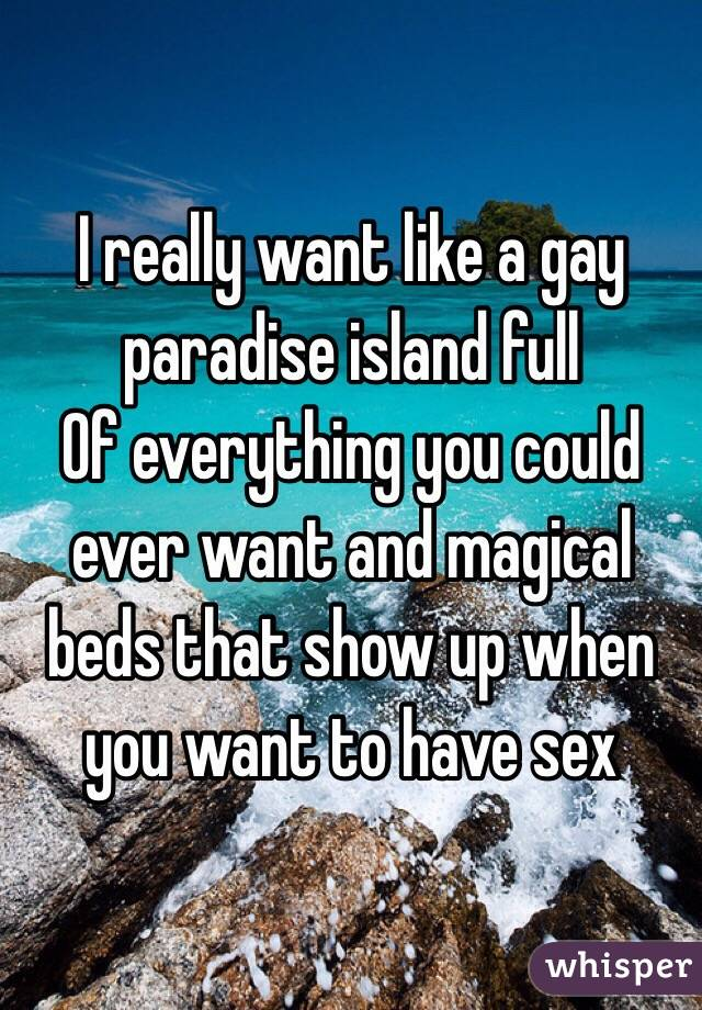 I really want like a gay paradise island full  Of everything you could ever want and magical beds that show up when you want to have sex
