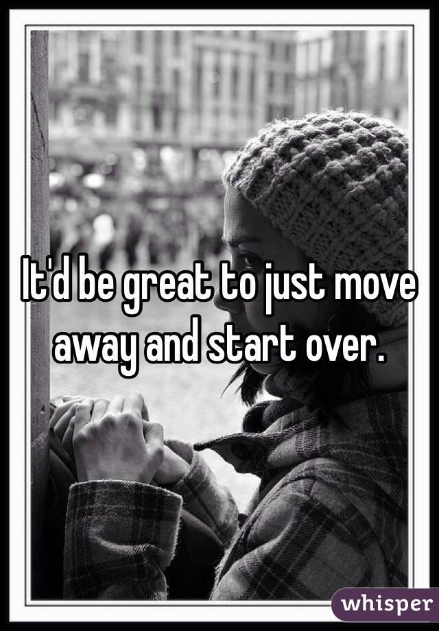 It'd be great to just move away and start over.