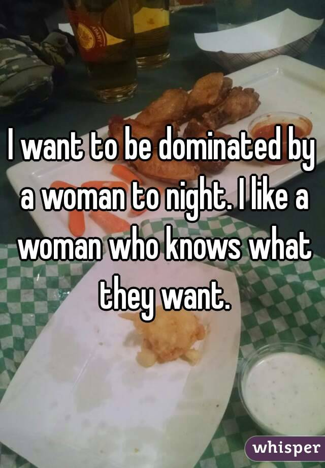 I want to be dominated by a woman to night. I like a woman who knows what they want.