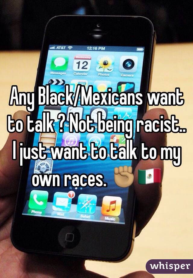 Any Black/Mexicans want to talk ? Not being racist.. I just want to talk to my own races. ✊🏽🇲🇽