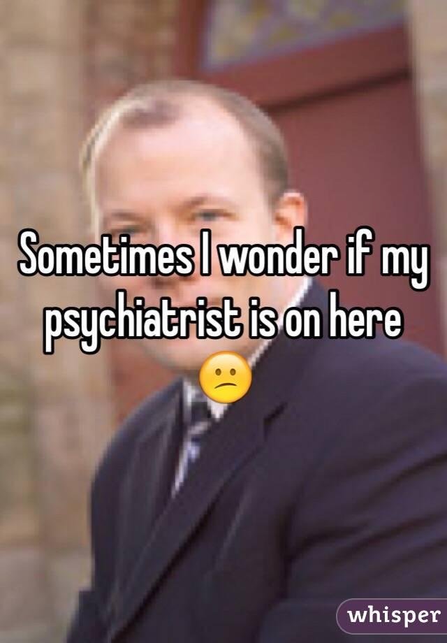 Sometimes I wonder if my psychiatrist is on here 😕