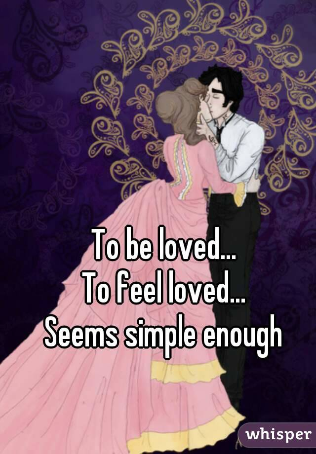 To be loved... To feel loved... Seems simple enough
