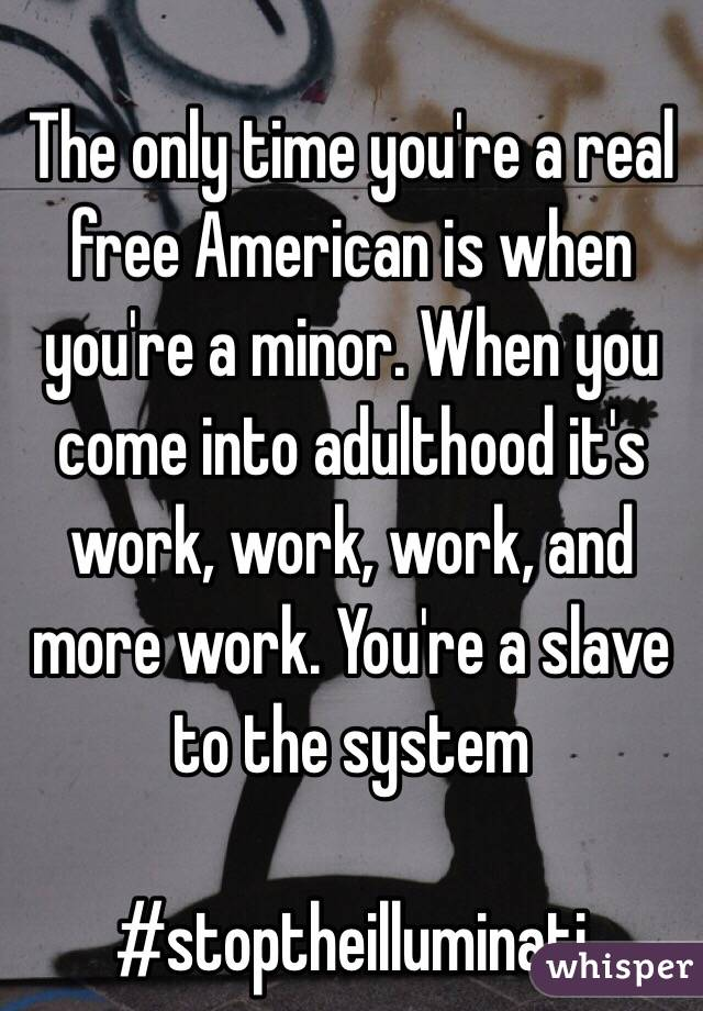 The only time you're a real free American is when you're a minor. When you come into adulthood it's work, work, work, and more work. You're a slave to the system  #stoptheilluminati