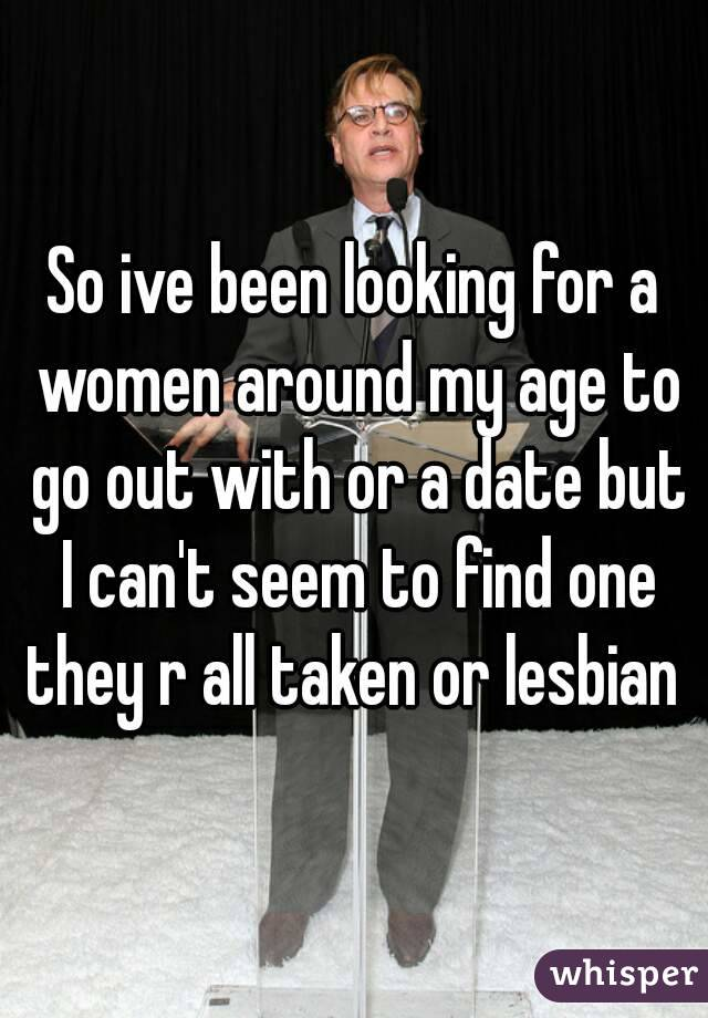 So ive been looking for a women around my age to go out with or a date but I can't seem to find one they r all taken or lesbian