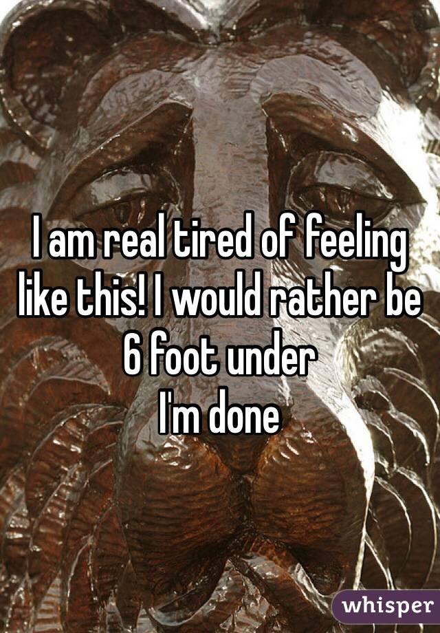 I am real tired of feeling like this! I would rather be 6 foot under  I'm done